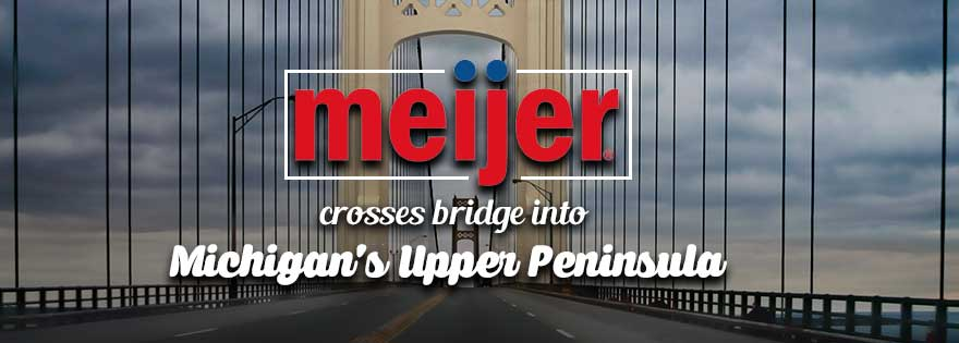 Meijer Crosses Mackinac Bridge; Expands Into Michigan Upper Peninsula